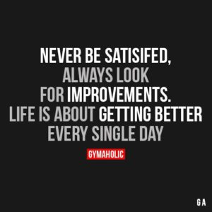 never-be-satisfied-always-look-for-improvements